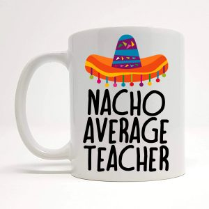 nacho average teacher mug by Beautifully Obscene
