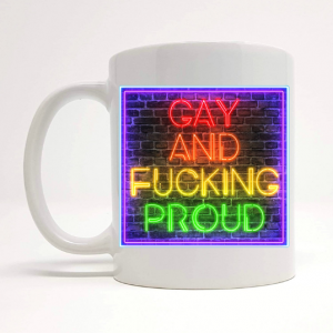 gay fucking proud mug by Beautifully Obscene